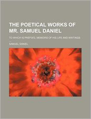 The Poetical Works of Mr. Samuel Daniel to Which Is Prefix'd, Memoirs of His Life and Writings