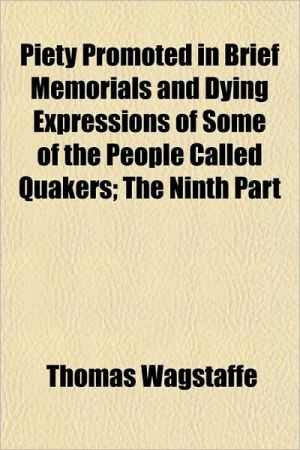 Piety Promoted in Brief Memorials and Dying Expressions of Some of the People Called Quakers; The Ninth Part