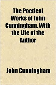 The Poetical Works of John Cunningham. With the Life of the Author - John Cunningham