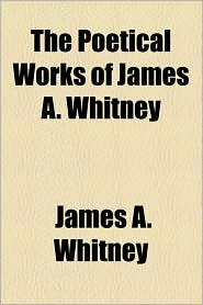 The Poetical Works Of James A. Whitney - James A. Whitney