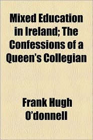 Mixed Education In Ireland; The Confessions Of A Queen's Collegian - Frank Hugh O'Donnell