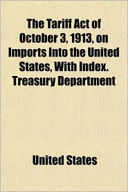 The Tariff Act of October 3, 1913, on Imports Into the United States, with Index. Treasury Department - United States