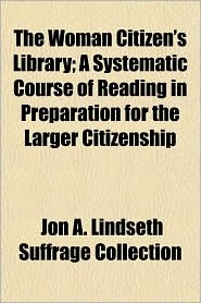 The Woman Citizen's Library; A Systematic Course of Reading in Preparation for the Larger Citizenship - Jon A. Lindseth Suffrage Collection