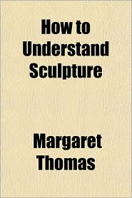 How to Understand Sculpture - Margaret Thomas