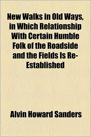 New Walks In Old Ways, In Which Relationship With Certain Humble Folk Of The Roadside And The Fields Is Re-Established - Alvin Howard Sanders