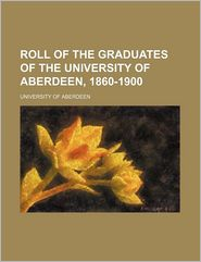 Roll of the graduates of the University of Aberdeen, 1860-1900 - University of Aberdeen