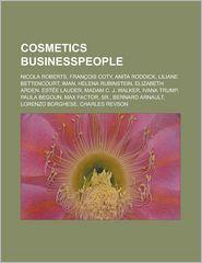 Cosmetics Businesspeople: Nicola Roberts, Francois Coty, Anita Roddick, Liliane Bettencourt, Iman, Helena Rubinstein, Elizabeth Arden, Estee Lau - Source Wikipedia, LLC Books (Editor)