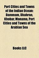 Port Cities and Towns of the Indian Ocean: Dammam, Dhahran, Khobar, Manama, Port Cities and Towns of the Arabian Sea