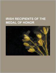 Irish Recipients of the Medal of Honor: Andrew Jones (Medal of Honor), Bartlett Laffey, Bernard J.D. Irwin, Charles H.T. Collis, Charles McAnally, C - Source Wikipedia, LLC Books (Editor)