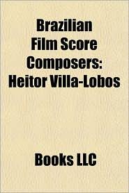 Brazilian Film Score Composers: Heitor Villa-Lobos, Luiz Bonf, Heitor Pereira, Cl udio Santoro, Antonio Pinto, Andr Abujamra, Marcelo Zarvos