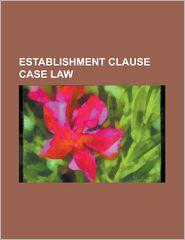 Establishment Clause Case Law: Abington School District V. Schempp, Agostini V. Felton, Aguilar V. Felton, Ahlquist V. Cranston, American Civil Liber - Source Wikipedia, LLC Books (Editor)