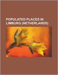 Populated Places in Limburg (Netherlands): Aaldonk, Aarveld, Afferden, Limburg, Altweerterheide, Amby, America, Limburg, Amstenrade, Arcen, Arcen En V - Source Wikipedia, Created by LLC Books