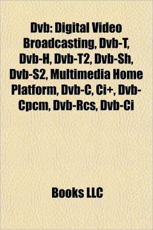 DVB: Digital Video Broadcasting, DVB-T2, DVB-H, Common Interface, DVB 3D-TV, DVB-SH, DVB-S2, DVB-C2, Multimedia Home Platform, DVB-RCT, DVB-RCS