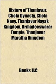 History of Thanjavur: Cholas, Maharajas of Thanjavur, Chola Dynasty, Chola Navy, Raja Raja Chola I, Rajendra Chola I, Kulothunga Chola III - Source Wikipedia, LLC Books (Editor)