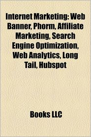 Internet marketing: Web banner, Affiliate marketing, Search engine optimization, Long Tail, Web analytics, HubSpot, AdSense - Source: Wikipedia, Created by LLC Books