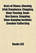 Uses of Shoes: Shoeing, Irish Stepdance, Clogging, Shoe Tossing, Sean-NS Dance, Stepping, Shoe-Banging Incident, Sneaker Collecting
