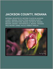 Jackson County, Indiana: National Register of Historic Places in Jackson County, Indiana, People from Jackson County, Indiana, Brownstown, Indi - Source Wikipedia, LLC Books (Editor)