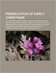 Persecution of Early Christians: Diocletianic Persecution, Religious Persecution in the Roman Empire - Source Wikipedia, LLC Books (Editor)