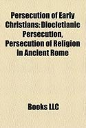 Persecution of Early Christians: Diocletianic Persecution, Persecution of Religion in Ancient Rome