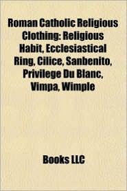 Roman Catholic Religious Clothing: Religious Habit, Ecclesiastical Ring, Cilice, Sanbenito, Privil ge Du Blanc, Vimpa, Wimple