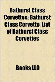 Bathurst Class Corvettes: Bathurst Class Corvettes of the Indonesian Navy, Bathurst Class Corvettes of the Royal Australian Navy - LLC Books (Editor)