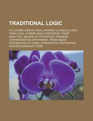 Traditional logic: Syllogism, Sum of Logic, Inverse, Classical logic, Term logic, A priori and a posteriori, Prior Analytics, Square of opposition, Organon, Contraposition, Enthymeme, Predicables, Distribution of terms
