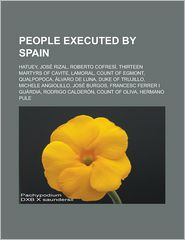 People Executed by Spain: Hatuey, Jose Rizal, Roberto Cofresi, Thirteen Martyrs of Cavite, Lamoral, Count of Egmont, Qualpopoca, Alvaro de Luna, - Source Wikipedia, LLC Books (Editor)