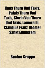 Haus Thurn Und Taxis: Palais Thurn Und Taxis, Gloria Von Thurn Und Taxis, Lamoral Claudius Franz Von Thurn Und Taxis, Kloster Sankt Emmeram - Quelle Wikipedia, Bucher Gruppe (Editor)