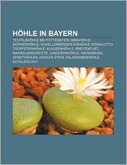 H Hle in Bayern: Teufelsh Hle Bei Pottenstein, Bingh Hle, Sophienh Hle, Schellenberger Eish Hle, K Nig-Otto-Tropfsteinh Hle, Klausenh H - Quelle Wikipedia, Bucher Gruppe (Editor)