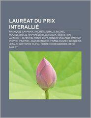 Laur at Du Prix Interalli: Fran OIS Cavanna, Andr Malraux, Michel Houellebecq, Rapha Le Billetdoux, S Bastien Japrisot, Bernard-Henri L Vy - Source Wikipedia, Livres Groupe (Editor)
