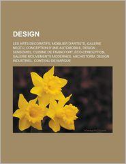 Design: Les Arts D Coratifs, Mobilier D'Artiste, Galerie Neotu, Conception D'Une Automobile, Design Sensoriel, Cuisine de Fran - Livres Groupe (Editor)