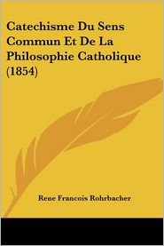 Catechisme Du Sens Commun Et De La Philosophie Catholique (1854) - Rene Francois Rohrbacher