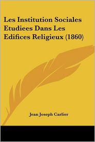 Les Institution Sociales Etudiees Dans Les Edifices Religieux (1860) - Jean Joseph Carlier
