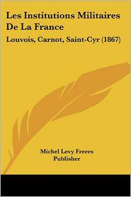 Les Institutions Militaires De La France - Michel Levy Freres Publisher