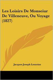 Les Loisirs De Monseiur De Villeneuve, Ou Voyage (1827) - Jacques Joseph Lemoine