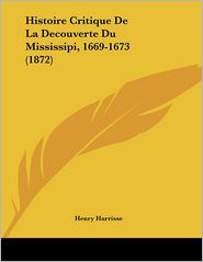 Histoire Critique De La Decouverte Du Mississipi, 1669-1673 (1872) - Henry Harrisse