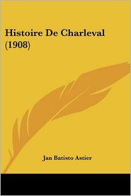 Histoire De Charleval (1908) - Jan Batisto Astier