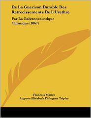 De La Guerison Durable Des Retrecissements De L'Urethre - Francois Mallez, Auguste Elisabeth Philogene Tripier