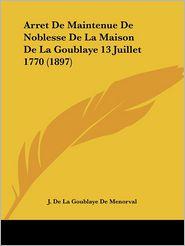 Arret de Maintenue de Noblesse de La Maison de La Goublaye 13 Juillet 1770 (1897) - J. De La Goublaye De Menorval