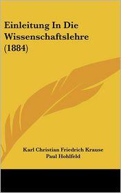 Einleitung In Die Wissenschaftslehre (1884) - Karl Christian Friedrich Krause, August Wunsche (Editor), Paul Hohlfeld (Editor)