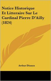 Notice Historique Et Litteraire Sur Le Cardinal Pierre D'Ailly (1824) - Arthur Dinaux
