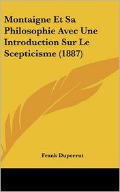 Montaigne Et Sa Philosophie Avec Une Introduction Sur Le Scepticisme (1887) - Frank Duperrut