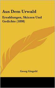Aus Dem Urwald: Erzahlungen, Skizzen Und Gedichte (1898) - Georg Giegold