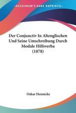 Der Conjunctiv in Altenglischen Und Seine Umschreibung Durch Modale Hilfsverba (1878) - Oskar Hennicke