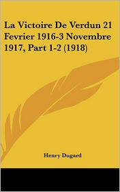 La Victoire De Verdun 21 Fevrier 1916-3 Novembre 1917, Part 1-2 (1918) - Henry Dugard