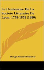Le Centenaire de La Societe Litteraire de Lyon, 1778-1878 (1880)