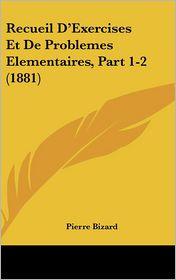 Recueil D'Exercises Et De Problemes Elementaires, Part 1-2 (1881) - Pierre Bizard