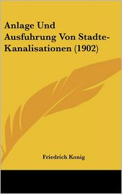 Anlage Und Ausfuhrung Von Stadte-Kanalisationen (1902) - Friedrich Konig