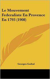 Le Mouvement Federaliste En Provence En 1793 (1908) - Georges Guibal