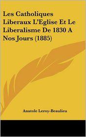 Les Catholiques Liberaux L'Eglise Et Le Liberalisme De 1830 A Nos Jours (1885) - Anatole Leroy-Beaulieu